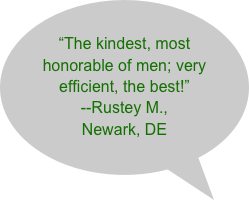"""The kindest, most honorable of men; very efficient, the best!"" --Rustey M., Newark, DE"
