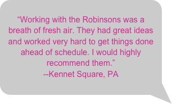 """Working with the Robinsons was a breath of fresh air. They had great ideas and worked very hard to get things done ahead of schedule. I would highly recommend them.""--Kennet Square, PA"